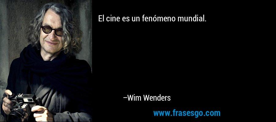 El cine es un fenómeno mundial. – Wim Wenders