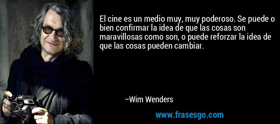 El cine es un medio muy, muy poderoso. Se puede o bien confirmar la idea de que las cosas son maravillosas como son, o puede reforzar la idea de que las cosas pueden cambiar. – Wim Wenders