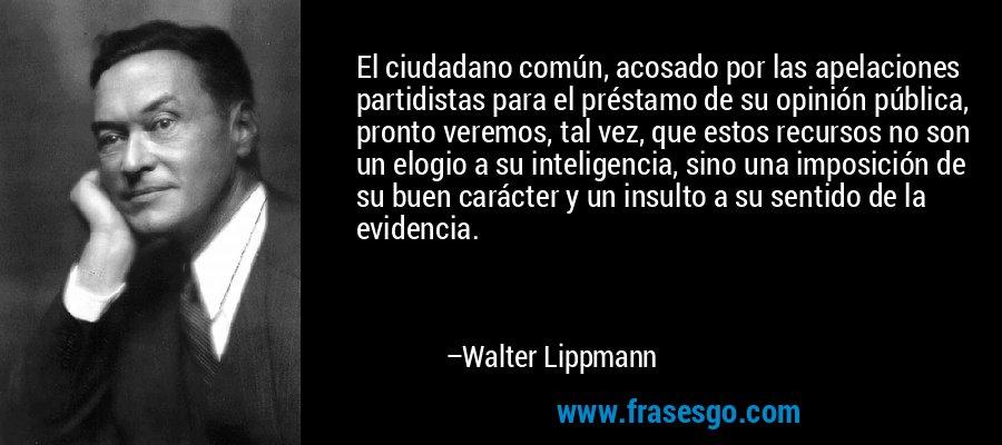 El ciudadano común, acosado por las apelaciones partidistas para el préstamo de su opinión pública, pronto veremos, tal vez, que estos recursos no son un elogio a su inteligencia, sino una imposición de su buen carácter y un insulto a su sentido de la evidencia. – Walter Lippmann