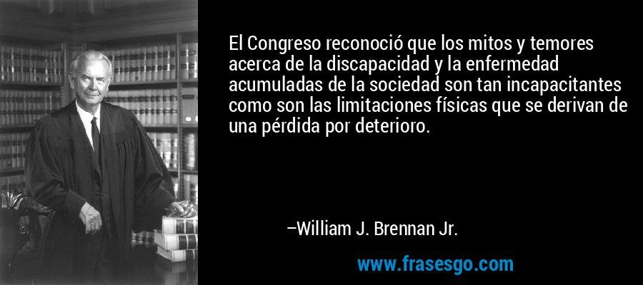 El Congreso reconoció que los mitos y temores acerca de la discapacidad y la enfermedad acumuladas de la sociedad son tan incapacitantes como son las limitaciones físicas que se derivan de una pérdida por deterioro. – William J. Brennan Jr.