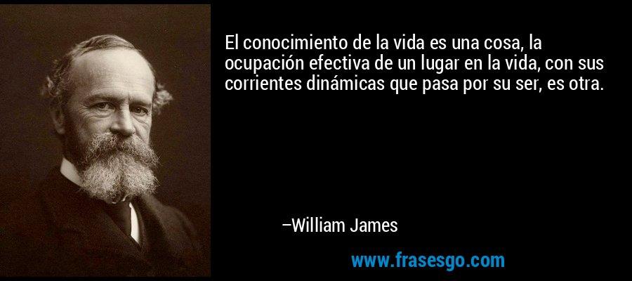El conocimiento de la vida es una cosa, la ocupación efectiva de un lugar en la vida, con sus corrientes dinámicas que pasa por su ser, es otra. – William James