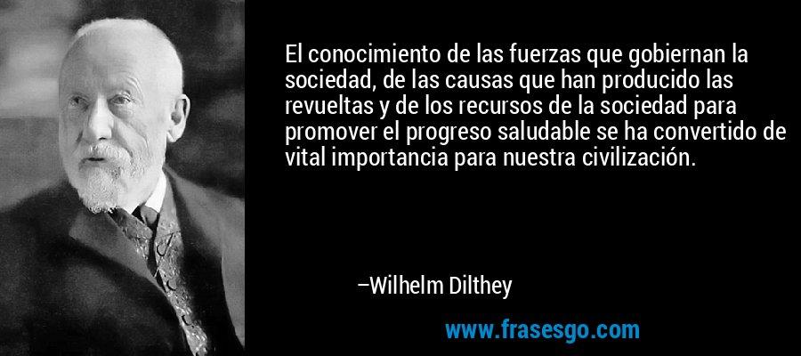 El conocimiento de las fuerzas que gobiernan la sociedad, de las causas que han producido las revueltas y de los recursos de la sociedad para promover el progreso saludable se ha convertido de vital importancia para nuestra civilización. – Wilhelm Dilthey