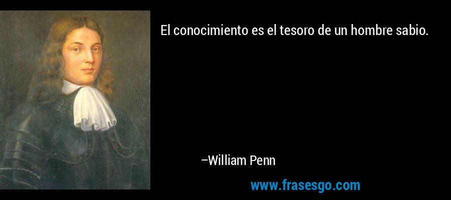 El conocimiento es el tesoro de un hombre sabio. – William Penn