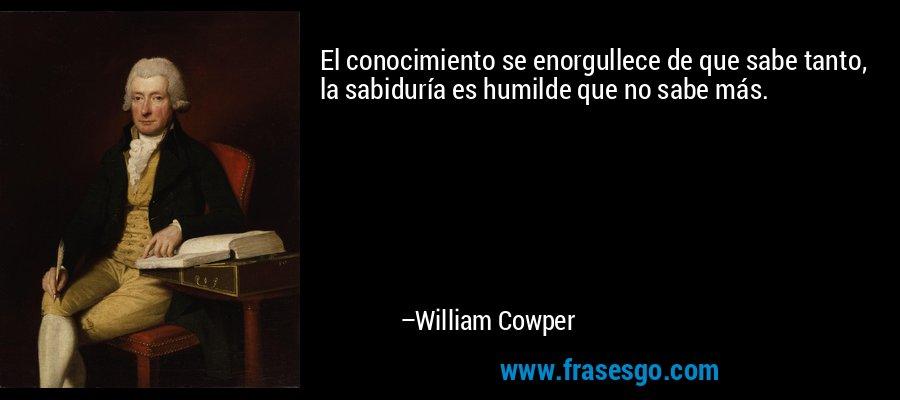 El conocimiento se enorgullece de que sabe tanto, la sabiduría es humilde que no sabe más. – William Cowper