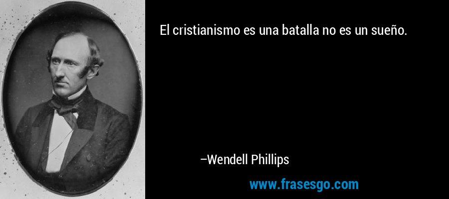 El cristianismo es una batalla no es un sueño. – Wendell Phillips