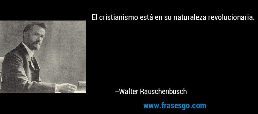 El cristianismo está en su naturaleza revolucionaria. – Walter Rauschenbusch