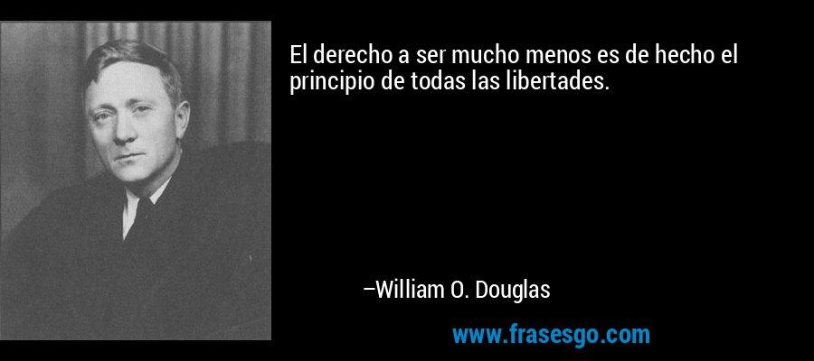 El derecho a ser mucho menos es de hecho el principio de todas las libertades. – William O. Douglas
