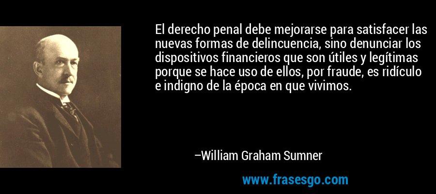 El derecho penal debe mejorarse para satisfacer las nuevas formas de delincuencia, sino denunciar los dispositivos financieros que son útiles y legítimas porque se hace uso de ellos, por fraude, es ridículo e indigno de la época en que vivimos. – William Graham Sumner