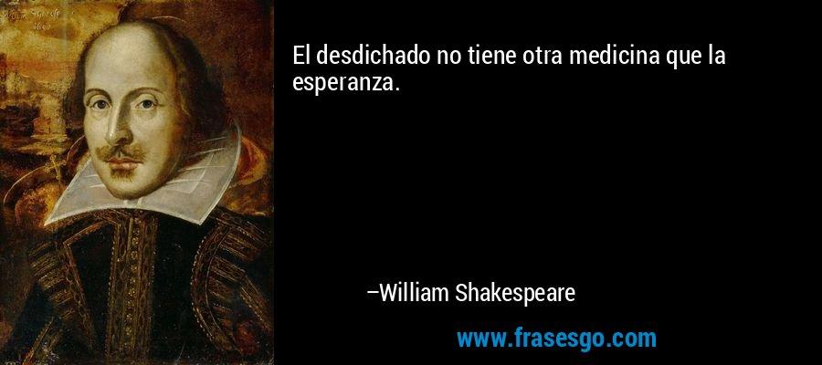 El desdichado no tiene otra medicina que la esperanza. – William Shakespeare