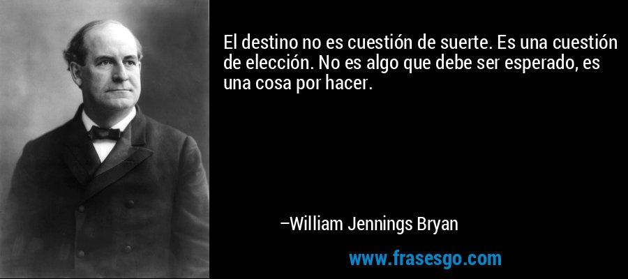 El destino no es cuestión de suerte. Es una cuestión de elección. No es algo que debe ser esperado, es una cosa por hacer. – William Jennings Bryan