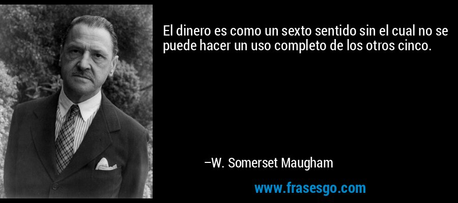 El dinero es como un sexto sentido sin el cual no se puede hacer un uso completo de los otros cinco. – W. Somerset Maugham