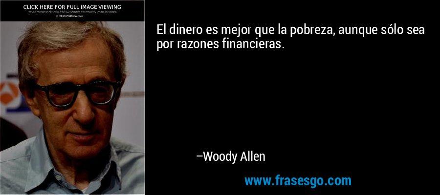 El dinero es mejor que la pobreza, aunque sólo sea por razones financieras. – Woody Allen