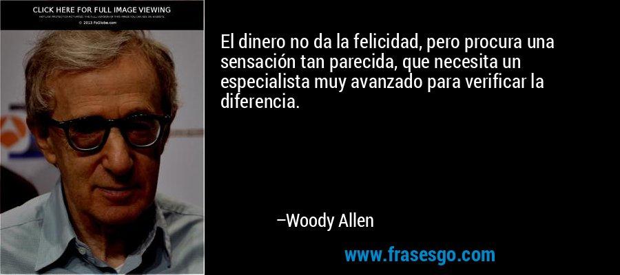 El dinero no da la felicidad, pero procura una sensación tan parecida, que necesita un especialista muy avanzado para verificar la diferencia. – Woody Allen