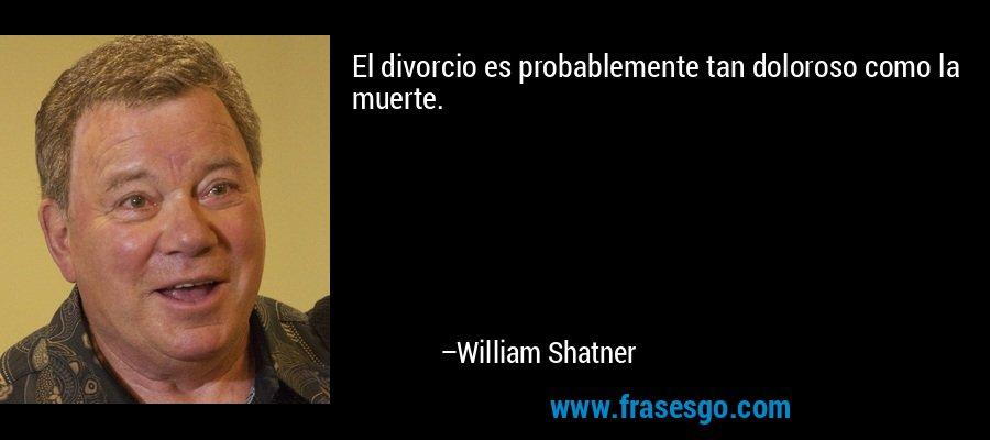 El divorcio es probablemente tan doloroso como la muerte. – William Shatner