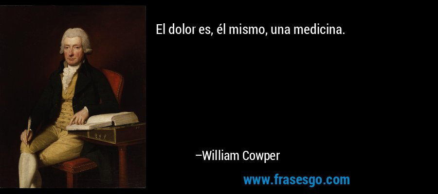 El dolor es, él mismo, una medicina. – William Cowper