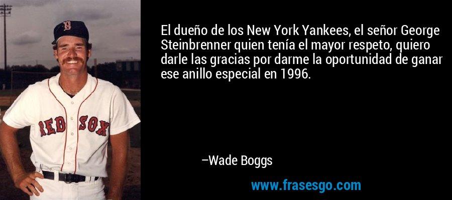 El dueño de los New York Yankees, el señor George Steinbrenner quien tenía el mayor respeto, quiero darle las gracias por darme la oportunidad de ganar ese anillo especial en 1996. – Wade Boggs