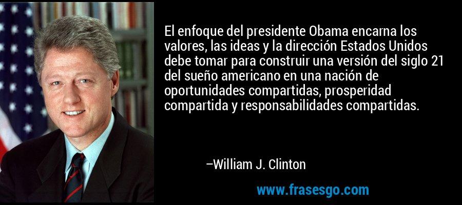 El enfoque del presidente Obama encarna los valores, las ideas y la dirección Estados Unidos debe tomar para construir una versión del siglo 21 del sueño americano en una nación de oportunidades compartidas, prosperidad compartida y responsabilidades compartidas. – William J. Clinton