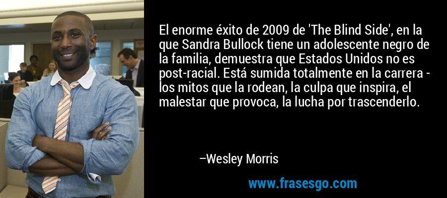 El enorme éxito de 2009 de 'The Blind Side', en la que Sandra Bullock tiene un adolescente negro de la familia, demuestra que Estados Unidos no es post-racial. Está sumida totalmente en la carrera - los mitos que la rodean, la culpa que inspira, el malestar que provoca, la lucha por trascenderlo. – Wesley Morris