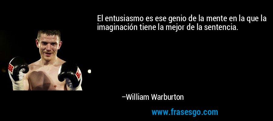 El entusiasmo es ese genio de la mente en la que la imaginación tiene la mejor de la sentencia. – William Warburton
