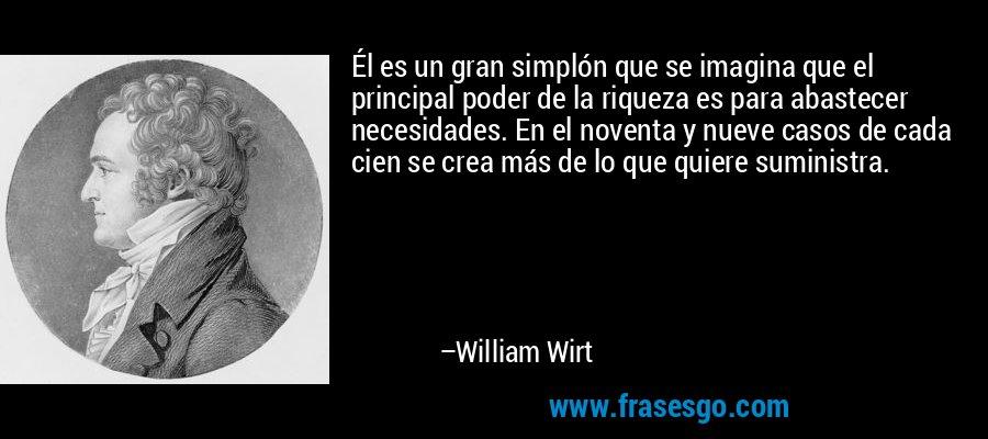 Él es un gran simplón que se imagina que el principal poder de la riqueza es para abastecer necesidades. En el noventa y nueve casos de cada cien se crea más de lo que quiere suministra. – William Wirt