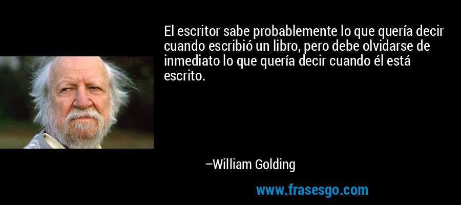El escritor sabe probablemente lo que quería decir cuando escribió un libro, pero debe olvidarse de inmediato lo que quería decir cuando él está escrito. – William Golding