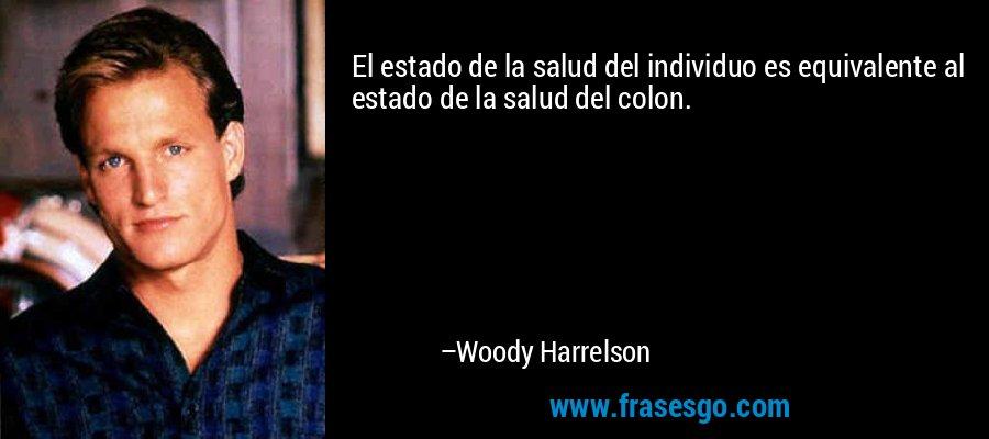 El estado de la salud del individuo es equivalente al estado de la salud del colon. – Woody Harrelson