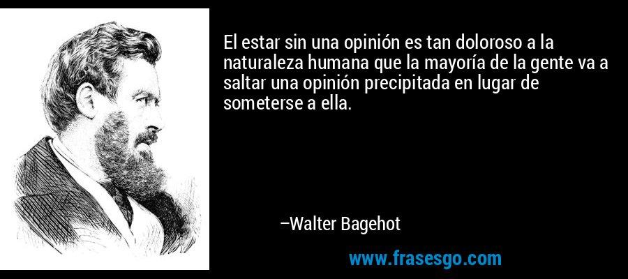 El estar sin una opinión es tan doloroso a la naturaleza humana que la mayoría de la gente va a saltar una opinión precipitada en lugar de someterse a ella. – Walter Bagehot