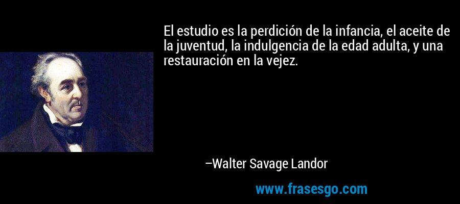 El estudio es la perdición de la infancia, el aceite de la juventud, la indulgencia de la edad adulta, y una restauración en la vejez. – Walter Savage Landor