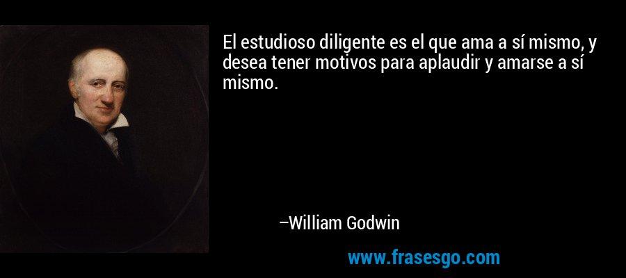 El estudioso diligente es el que ama a sí mismo, y desea tener motivos para aplaudir y amarse a sí mismo. – William Godwin
