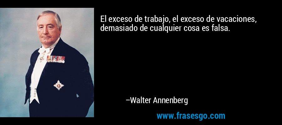 El exceso de trabajo, el exceso de vacaciones, demasiado de cualquier cosa es falsa. – Walter Annenberg