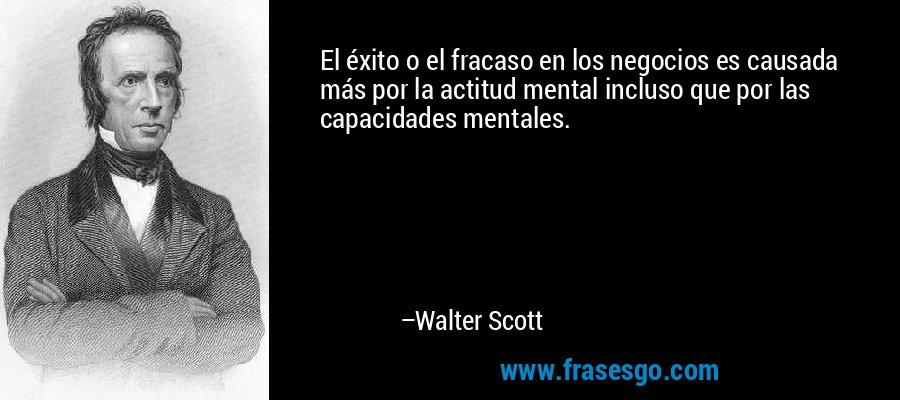 El éxito o el fracaso en los negocios es causada más por la actitud mental incluso que por las capacidades mentales. – Walter Scott
