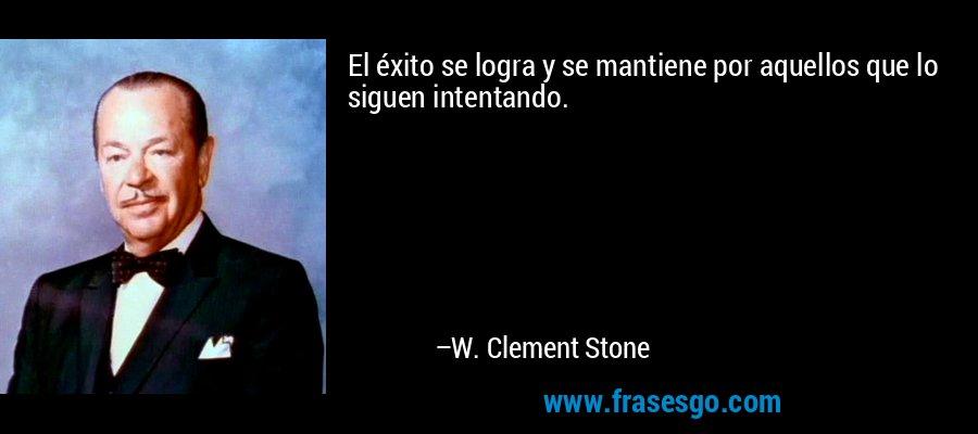 El éxito se logra y se mantiene por aquellos que lo siguen intentando. – W. Clement Stone