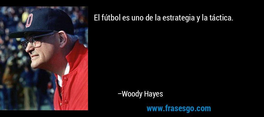 El fútbol es uno de la estrategia y la táctica. – Woody Hayes