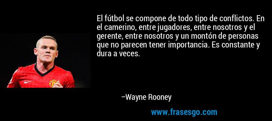 El fútbol se compone de todo tipo de conflictos. En el camerino, entre jugadores, entre nosotros y el gerente, entre nosotros y un montón de personas que no parecen tener importancia. Es constante y dura a veces. – Wayne Rooney