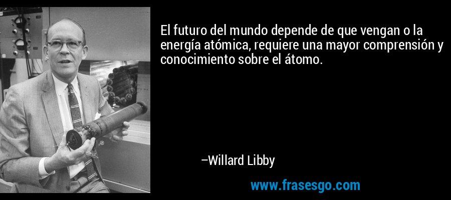 El futuro del mundo depende de que vengan o la energía atómica, requiere una mayor comprensión y conocimiento sobre el átomo. – Willard Libby