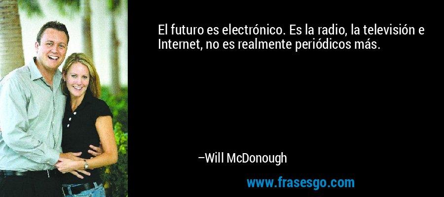 El futuro es electrónico. Es la radio, la televisión e Internet, no es realmente periódicos más. – Will McDonough
