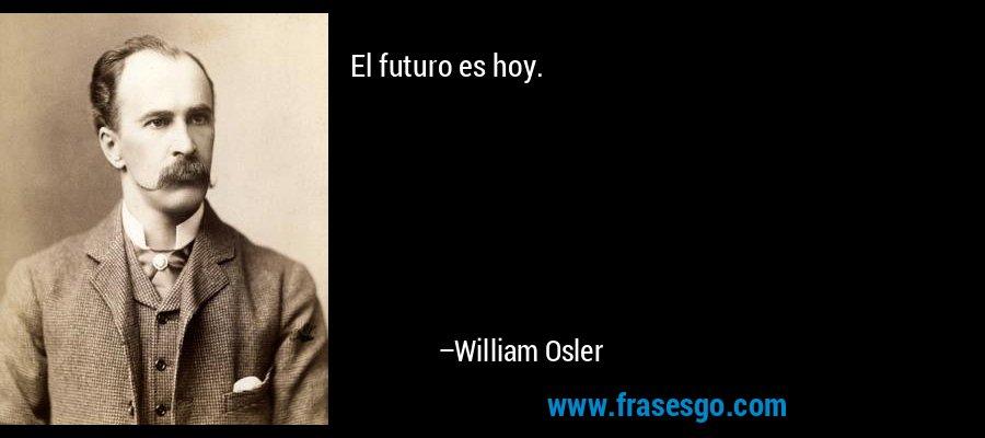 El futuro es hoy. – William Osler