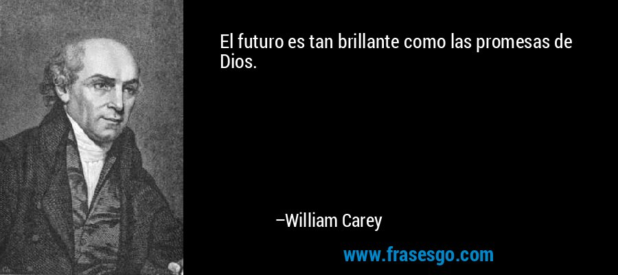 El futuro es tan brillante como las promesas de Dios. – William Carey