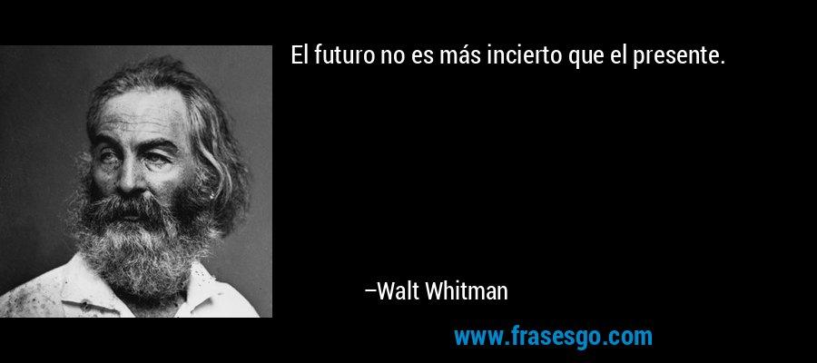 El futuro no es más incierto que el presente. – Walt Whitman