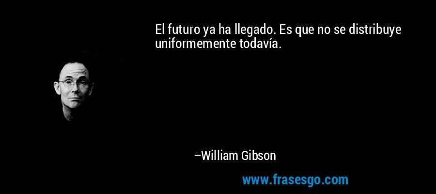 El futuro ya ha llegado. Es que no se distribuye uniformemente todavía. – William Gibson