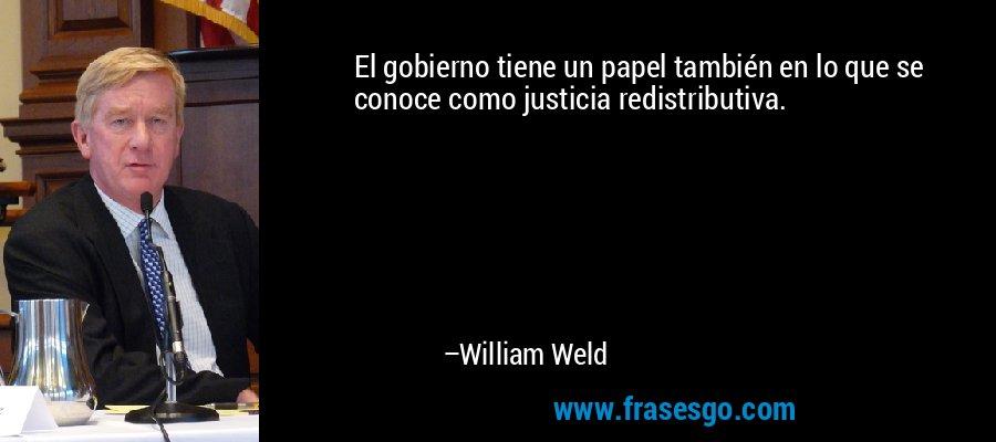 El gobierno tiene un papel también en lo que se conoce como justicia redistributiva. – William Weld