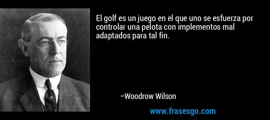 El golf es un juego en el que uno se esfuerza por controlar una pelota con implementos mal adaptados para tal fin. – Woodrow Wilson