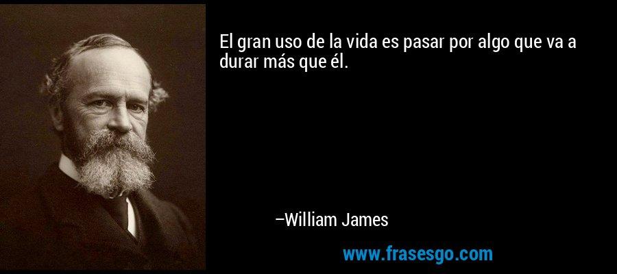 El gran uso de la vida es pasar por algo que va a durar más que él. – William James