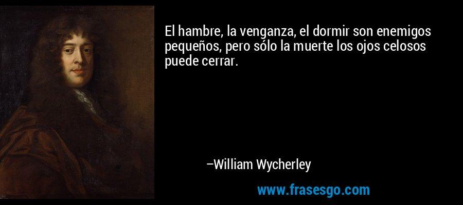 El hambre, la venganza, el dormir son enemigos pequeños, pero sólo la muerte los ojos celosos puede cerrar. – William Wycherley