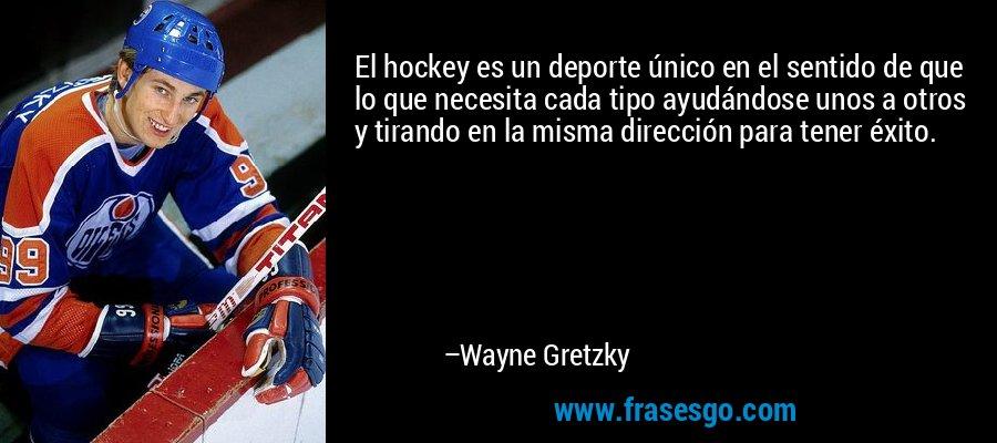 El hockey es un deporte único en el sentido de que lo que necesita cada tipo ayudándose unos a otros y tirando en la misma dirección para tener éxito. – Wayne Gretzky