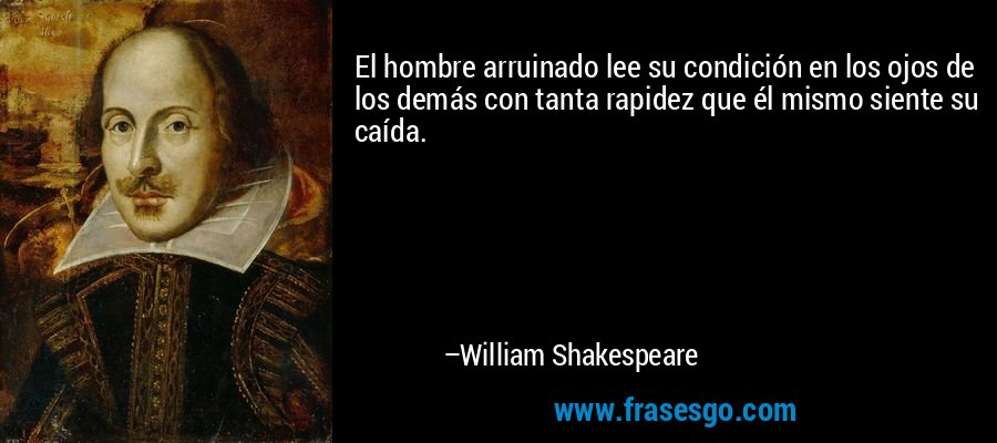 El hombre arruinado lee su condición en los ojos de los demás con tanta rapidez que él mismo siente su caída. – William Shakespeare