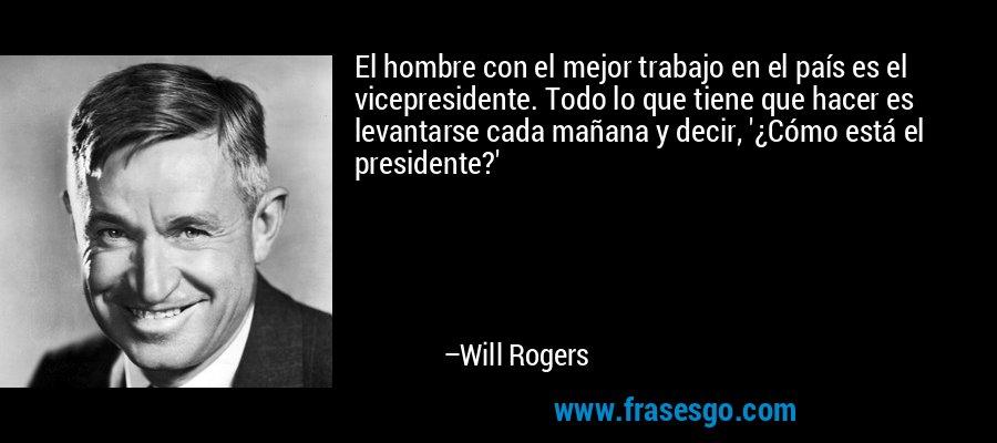 El hombre con el mejor trabajo en el país es el vicepresidente. Todo lo que tiene que hacer es levantarse cada mañana y decir, '¿Cómo está el presidente?' – Will Rogers
