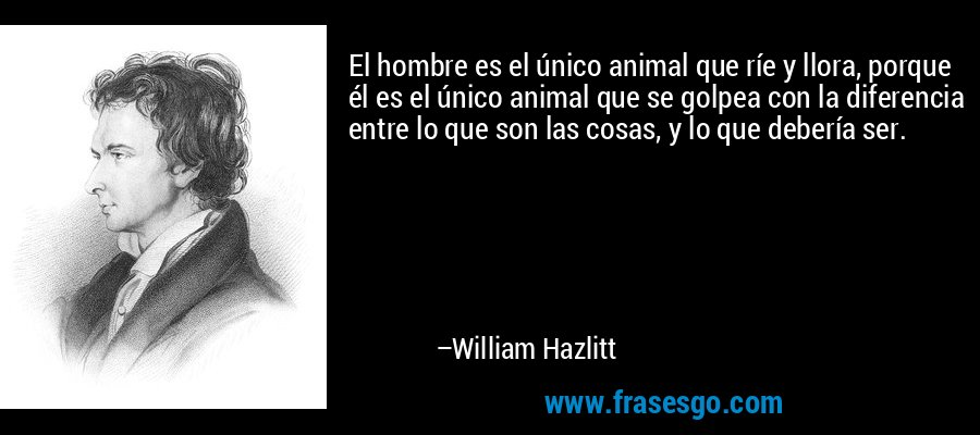 El hombre es el único animal que ríe y llora, porque él es el único animal que se golpea con la diferencia entre lo que son las cosas, y lo que debería ser. – William Hazlitt