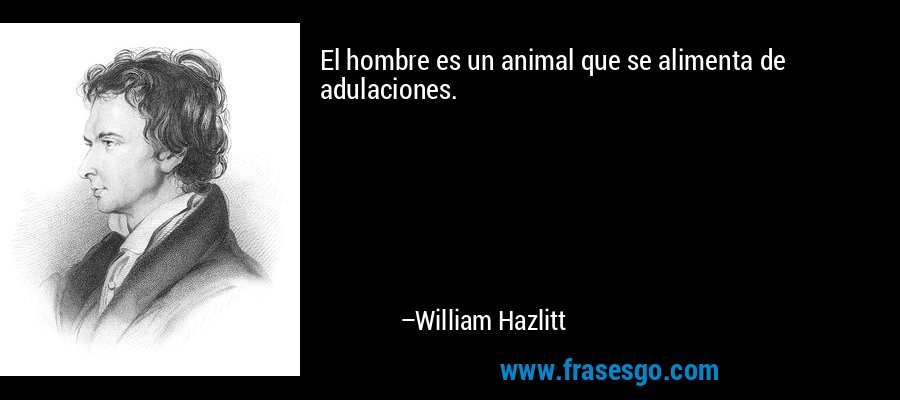 El hombre es un animal que se alimenta de adulaciones. – William Hazlitt