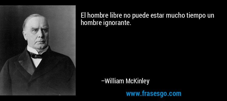 El hombre libre no puede estar mucho tiempo un hombre ignorante. – William McKinley